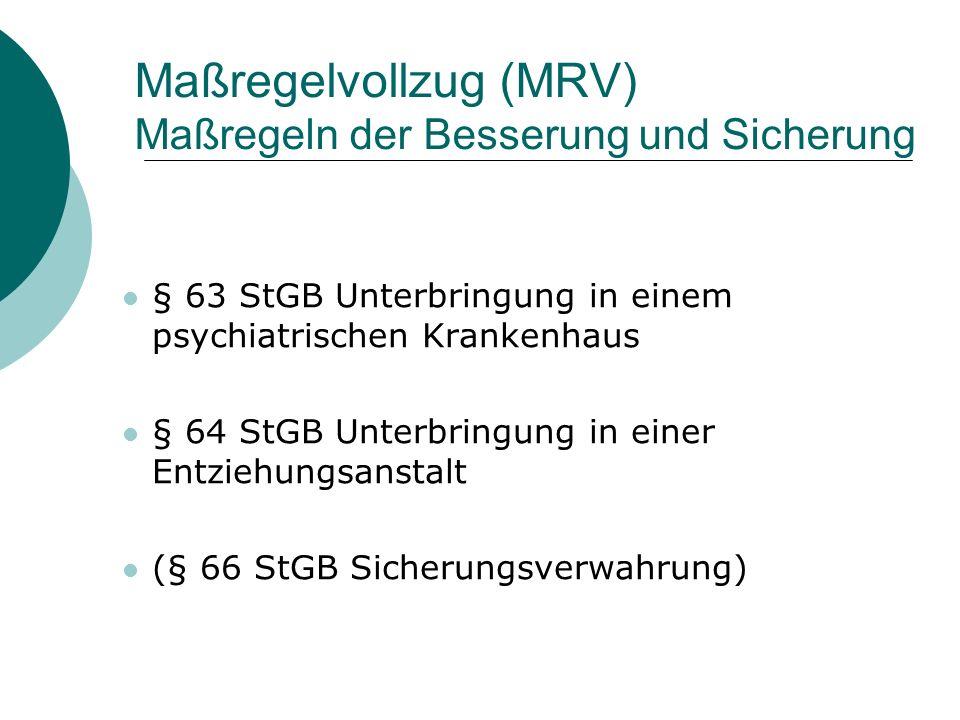 Maßregelvollzug (MRV) Maßregeln der Besserung und Sicherung § 63 StGB Unterbringung in einem psychiatrischen Krankenhaus § 64 StGB Unterbringung in einer Entziehungsanstalt (§ 66 StGB Sicherungsverwahrung)