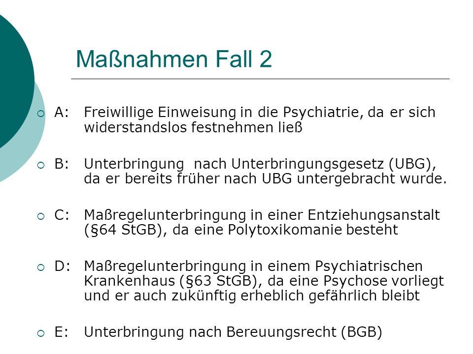 Maßnahmen Fall 2 A:Freiwillige Einweisung in die Psychiatrie, da er sich widerstandslos festnehmen ließ B:Unterbringung nach Unterbringungsgesetz (UBG), da er bereits früher nach UBG untergebracht wurde.