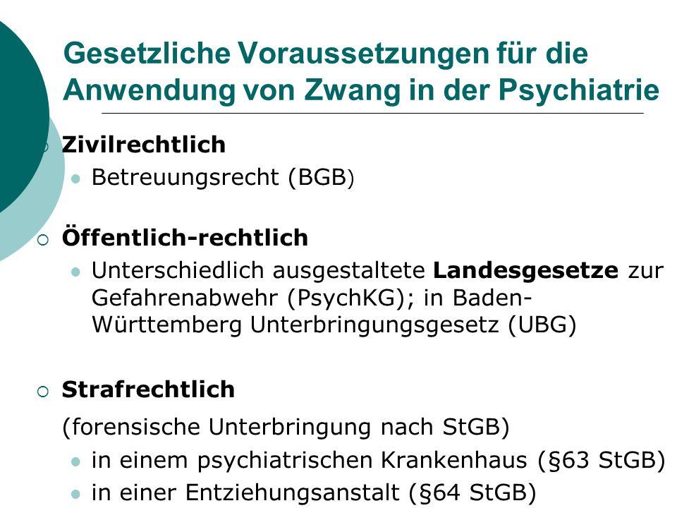 Gesetzliche Voraussetzungen für die Anwendung von Zwang in der Psychiatrie Zivilrechtlich Betreuungsrecht (BGB ) Öffentlich-rechtlich Unterschiedlich ausgestaltete Landesgesetze zur Gefahrenabwehr (PsychKG); in Baden- Württemberg Unterbringungsgesetz (UBG) Strafrechtlich (forensische Unterbringung nach StGB) in einem psychiatrischen Krankenhaus (§63 StGB) in einer Entziehungsanstalt (§64 StGB)