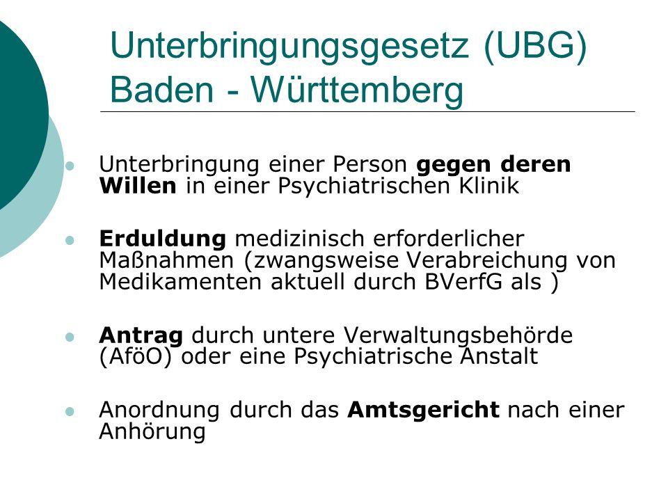 Unterbringungsgesetz (UBG) Baden - Württemberg Unterbringung einer Person gegen deren Willen in einer Psychiatrischen Klinik Erduldung medizinisch erforderlicher Maßnahmen (zwangsweise Verabreichung von Medikamenten aktuell durch BVerfG als ) Antrag durch untere Verwaltungsbehörde (AföO) oder eine Psychiatrische Anstalt Anordnung durch das Amtsgericht nach einer Anhörung