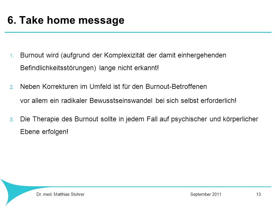6. Take home message 1. Burnout wird (aufgrund der Komplexizität der damit einhergehenden Befindlichkeitsstörungen) lange nicht erkannt! 2. Neben Korr