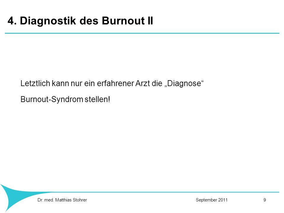 4. Diagnostik des Burnout II Letztlich kann nur ein erfahrener Arzt die Diagnose Burnout-Syndrom stellen! Dr. med. Matthias Stohrer September 2011 9