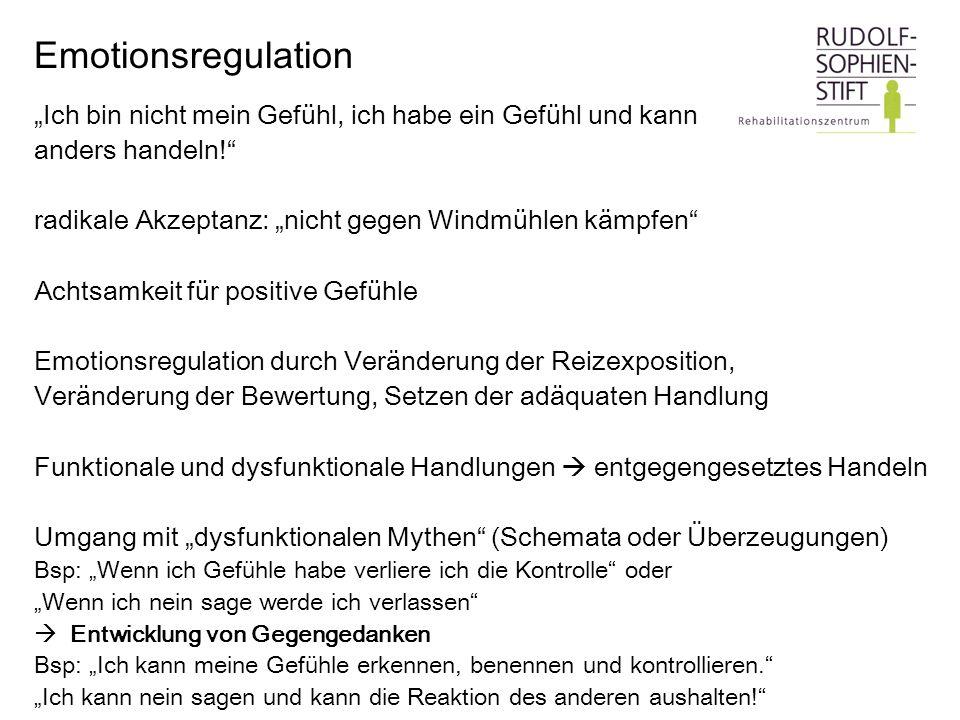 Emotionsregulation Ich bin nicht mein Gefühl, ich habe ein Gefühl und kann anders handeln! radikale Akzeptanz: nicht gegen Windmühlen kämpfen Achtsamk