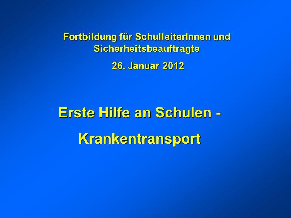 Erste Hilfe an Schulen - Krankentransport Fortbildung für SchulleiterInnen und Sicherheitsbeauftragte 26. Januar 2012 26. Januar 2012