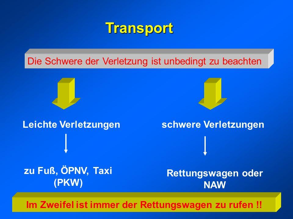 Transport Die Schwere der Verletzung ist unbedingt zu beachten Leichte Verletzungen zu Fuß, ÖPNV, Taxi (PKW) schwere Verletzungen Rettungswagen oder NAW Im Zweifel ist immer der Rettungswagen zu rufen !!