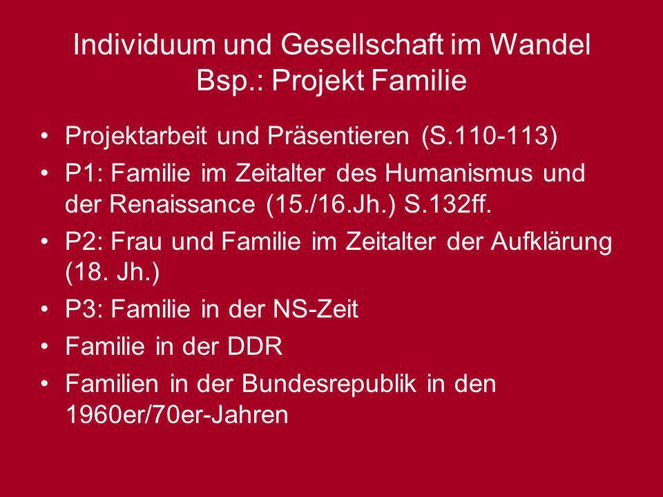 Individuum und Gesellschaft im Wandel Bsp.: Projekt Familie Projektarbeit und Präsentieren (S.110-113) P1: Familie im Zeitalter des Humanismus und der
