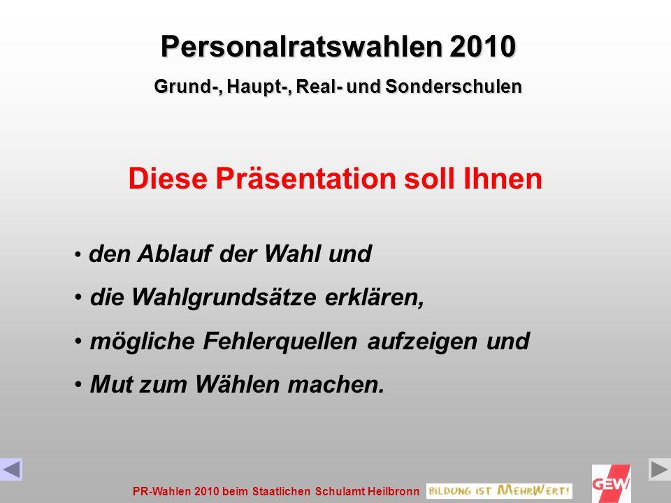 PR-Wahlen 2010 beim Staatlichen Schulamt Heilbronn2 Diese Präsentation soll Ihnen den Ablauf der Wahl und die Wahlgrundsätze erklären, mögliche Fehlerquellen aufzeigen und Mut zum Wählen machen.