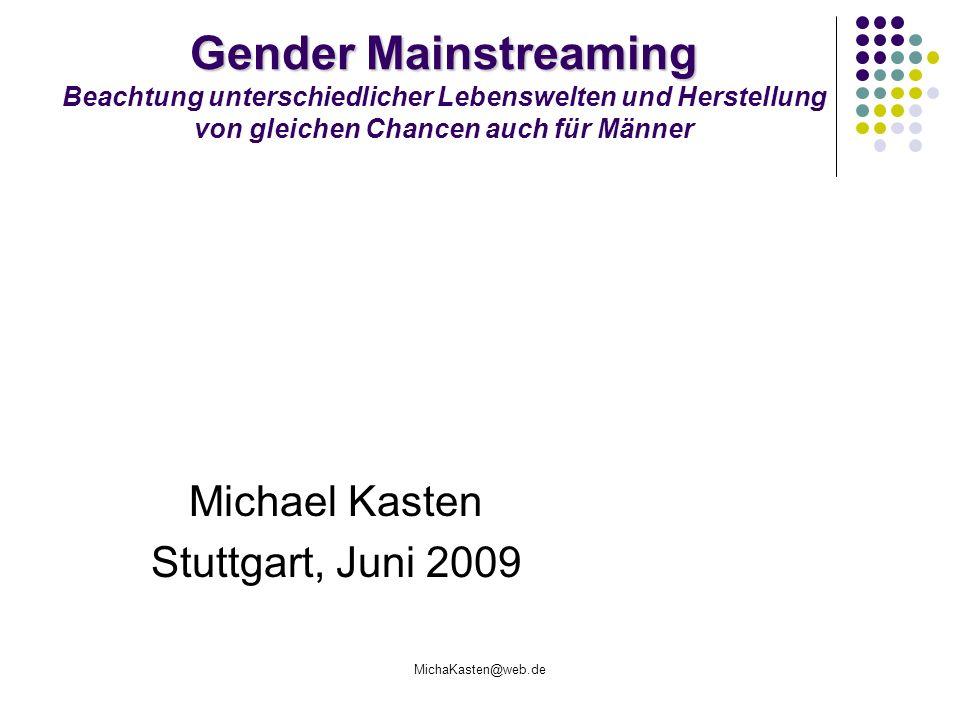 MichaKasten@web.de Gender Mainstreaming Gender Mainstreaming Beachtung unterschiedlicher Lebenswelten und Herstellung von gleichen Chancen auch für Mä