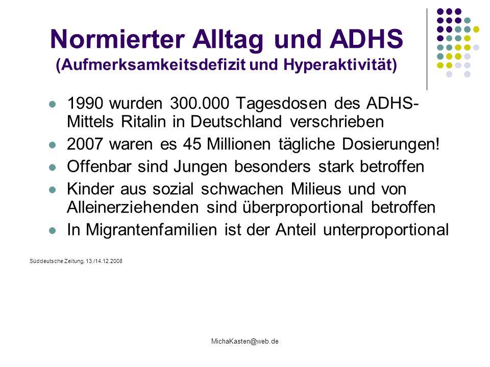 MichaKasten@web.de Normierter Alltag und ADHS (Aufmerksamkeitsdefizit und Hyperaktivität) 1990 wurden 300.000 Tagesdosen des ADHS- Mittels Ritalin in