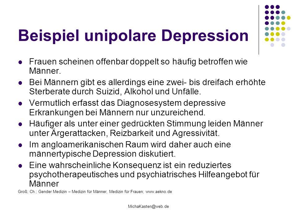 MichaKasten@web.de Beispiel unipolare Depression Frauen scheinen offenbar doppelt so häufig betroffen wie Männer. Bei Männern gibt es allerdings eine
