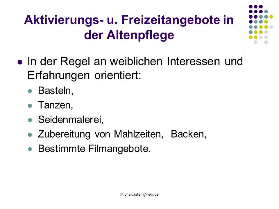 MichaKasten@web.de Aktivierungs- u. Freizeitangebote in der Altenpflege In der Regel an weiblichen Interessen und Erfahrungen orientiert: Basteln, Tan