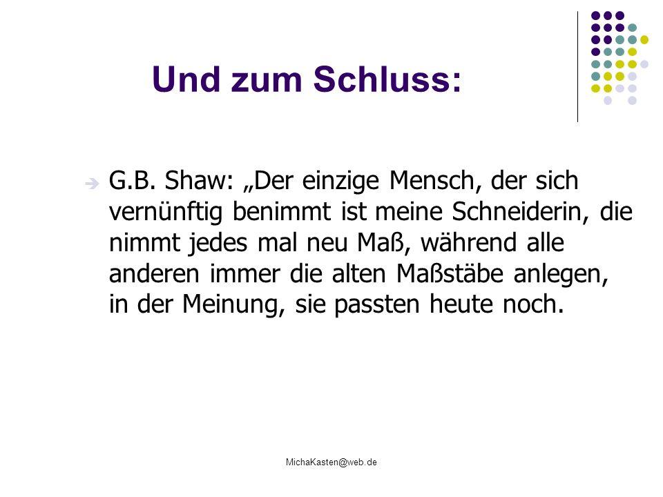 MichaKasten@web.de Und zum Schluss: G.B. Shaw: Der einzige Mensch, der sich vernünftig benimmt ist meine Schneiderin, die nimmt jedes mal neu Maß, wäh