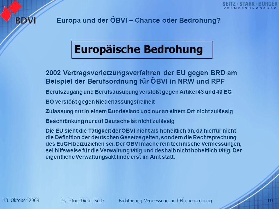 13. Oktober 2009 Dipl.-Ing. Dieter Seitz Fachtagung Vermessung und Flurneuordnung Europa und der ÖBVI – Chance oder Bedrohung? 10 Europäische Bedrohun