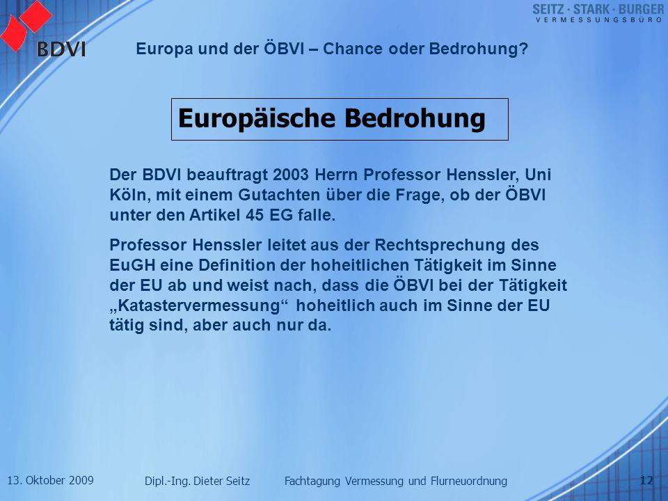 13. Oktober 2009 Dipl.-Ing. Dieter Seitz Fachtagung Vermessung und Flurneuordnung Europa und der ÖBVI – Chance oder Bedrohung? 12 Europäische Bedrohun