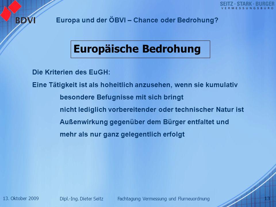 13. Oktober 2009 Dipl.-Ing. Dieter Seitz Fachtagung Vermessung und Flurneuordnung Europa und der ÖBVI – Chance oder Bedrohung? 13 Europäische Bedrohun