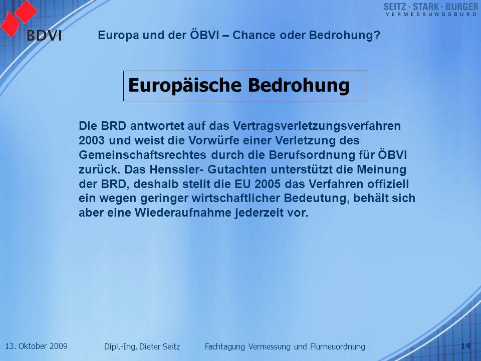 13. Oktober 2009 Dipl.-Ing. Dieter Seitz Fachtagung Vermessung und Flurneuordnung Europa und der ÖBVI – Chance oder Bedrohung? 14 Europäische Bedrohun