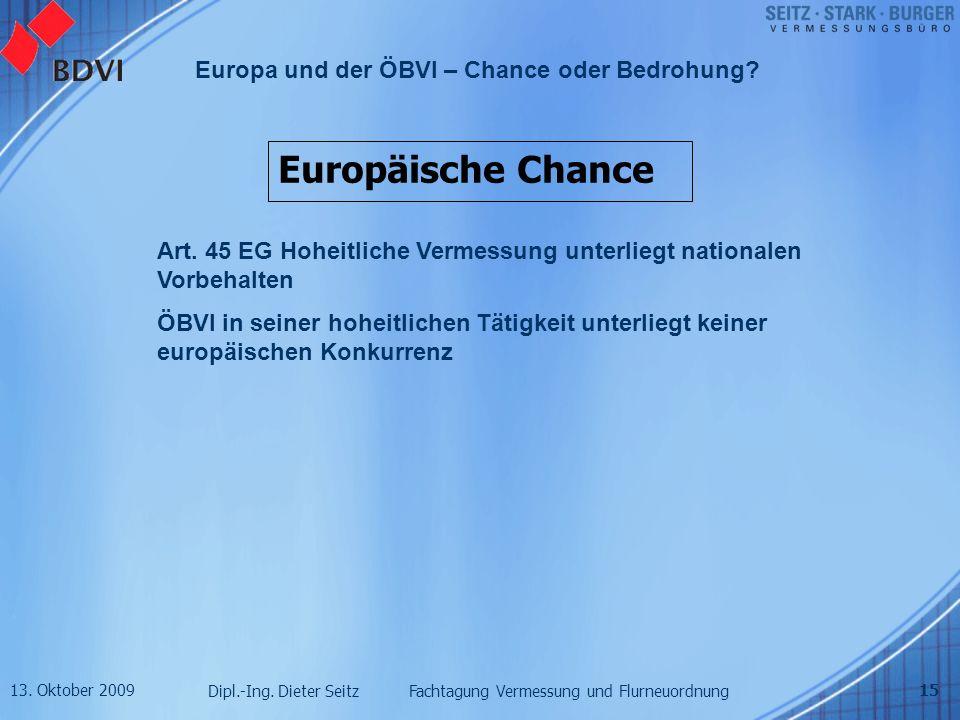 13. Oktober 2009 Dipl.-Ing. Dieter Seitz Fachtagung Vermessung und Flurneuordnung Europa und der ÖBVI – Chance oder Bedrohung? 15 Europäische Chance A