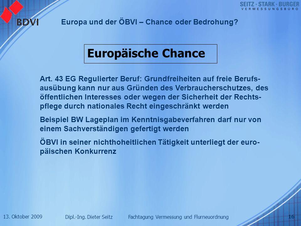 13. Oktober 2009 Dipl.-Ing. Dieter Seitz Fachtagung Vermessung und Flurneuordnung Europa und der ÖBVI – Chance oder Bedrohung? 16 Europäische Chance A