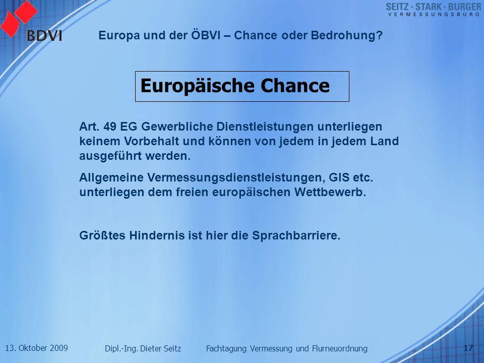 13. Oktober 2009 Dipl.-Ing. Dieter Seitz Fachtagung Vermessung und Flurneuordnung Europa und der ÖBVI – Chance oder Bedrohung? 17 Europäische Chance A