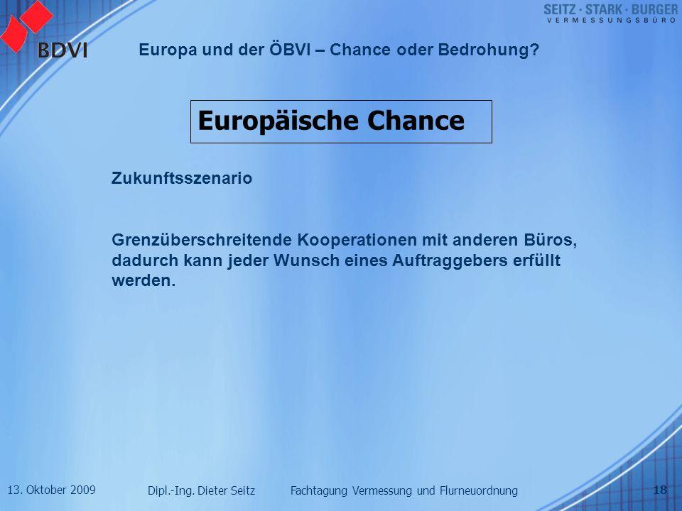 13. Oktober 2009 Dipl.-Ing. Dieter Seitz Fachtagung Vermessung und Flurneuordnung Europa und der ÖBVI – Chance oder Bedrohung? 18 Europäische Chance Z