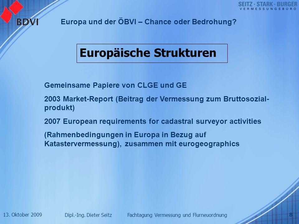 13. Oktober 2009 Dipl.-Ing. Dieter Seitz Fachtagung Vermessung und Flurneuordnung Europa und der ÖBVI – Chance oder Bedrohung? 8 Europäische Strukture