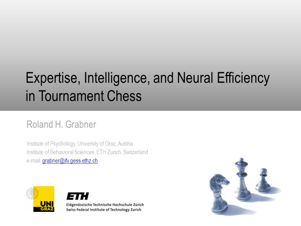 Expertise, Intelligence, and Neural Efficiency in Tournament Chess Roland H. Grabner Institute of Psychology, University of Graz, Austria Institute of