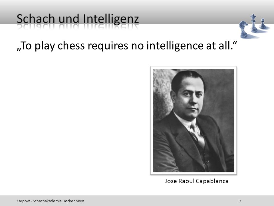 To play chess requires no intelligence at all. Karpow - Schachakademie Hockenheim 3 Jose Raoul Capablanca