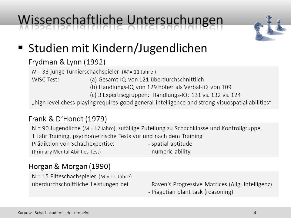 Studien mit Erwachsenen Karpow - Schachakademie Hockenheim 5 kleine Stichprobe von Novizen bis zu starken Amateuren kein Zusammenhang zwischen Expertise und visuell-räumlichen Leistungen Lane, zitiert in Cranberg & Albert (1988) N = 8 Großmeister; keine Unterschiede bei- allgemeiner Intelligenz - visuell-räumlichem Gedächtnis Djakow, Petrowski & Rudik (1927) N = 27 Bundesligaspieler (ELO 2220-2425) BIS Form A (nicht normiert)- Bearbeitungsgeschwindigkeit (M = 115.3, SD = 15.3) - Verarbeitungskapazität (M = 114.2, SD = 13.0) - Numerisch (M = 116.4, SD = 11.9) CFT3, Teil 1- höhere Rohwerte als studentische Kontrollstichprobe Doll & Mayr (1987) N = 36 Schachspieler (Novizen bis zu Großmeister) visual memory test (shapes) r =.03 mit Expertisegrad Waters, Gobet & Leyden (2002)