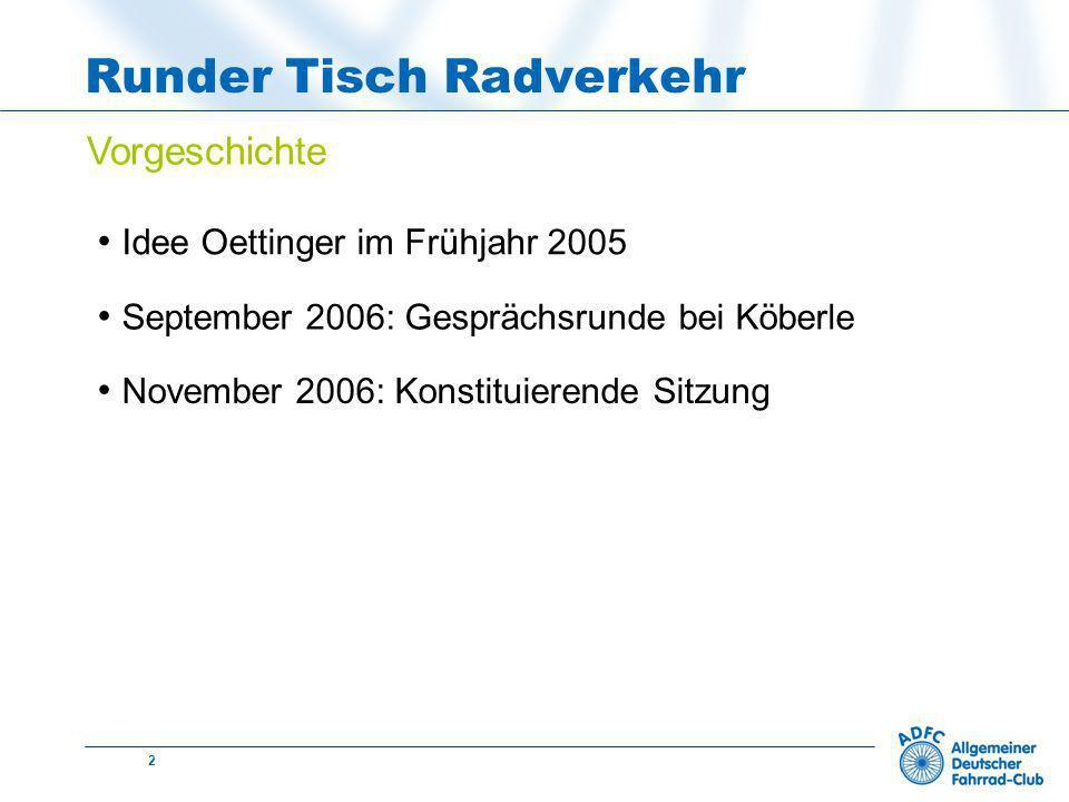 2 Runder Tisch Radverkehr Vorgeschichte Idee Oettinger im Frühjahr 2005 September 2006: Gesprächsrunde bei Köberle November 2006: Konstituierende Sitzung