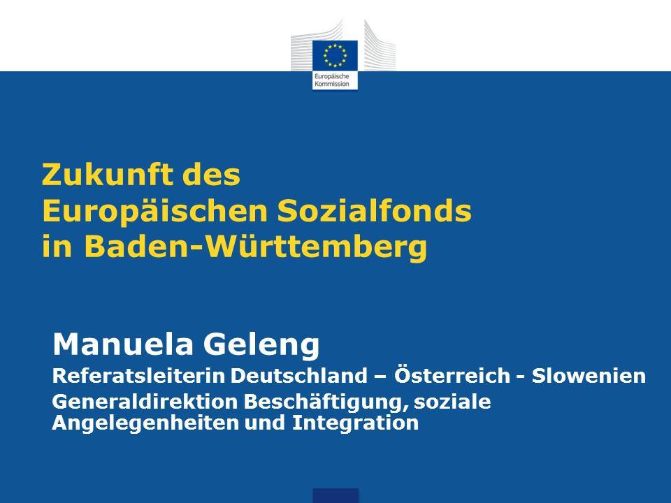 Zukunft des Europäischen Sozialfonds in Baden-Württemberg Manuela Geleng Referatsleiterin Deutschland – Österreich - Slowenien Generaldirektion Beschä