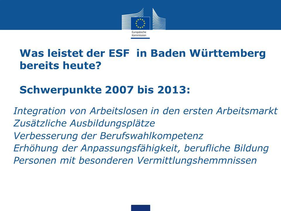Was leistet der ESF in Baden Württemberg bereits heute? Schwerpunkte 2007 bis 2013: Integration von Arbeitslosen in den ersten Arbeitsmarkt Zusätzlich