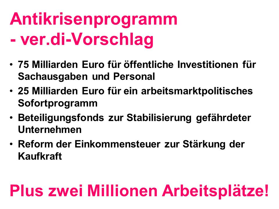 Antikrisenprogramm - ver.di-Vorschlag 75 Milliarden Euro für öffentliche Investitionen für Sachausgaben und Personal 25 Milliarden Euro für ein arbeitsmarktpolitisches Sofortprogramm Beteiligungsfonds zur Stabilisierung gefährdeter Unternehmen Reform der Einkommensteuer zur Stärkung der Kaufkraft Plus zwei Millionen Arbeitsplätze!