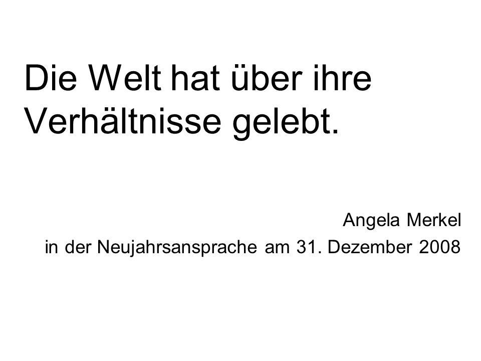 Die Welt hat über ihre Verhältnisse gelebt. Angela Merkel in der Neujahrsansprache am 31.