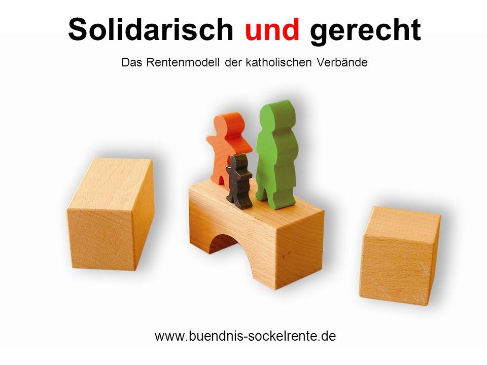 Solidarisch und gerecht Das Rentenmodell der katholischen Verbände www.buendnis-sockelrente.de