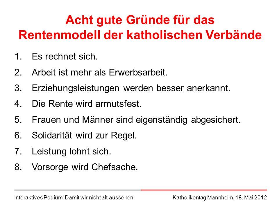 Interaktives Podium: Damit wir nicht alt aussehenKatholikentag Mannheim, 18. Mai 2012 Acht gute Gründe für das Rentenmodell der katholischen Verbände