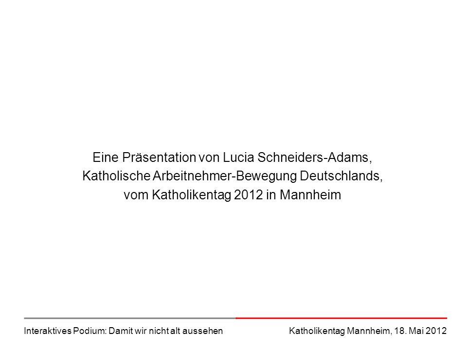 Interaktives Podium: Damit wir nicht alt aussehenKatholikentag Mannheim, 18. Mai 2012 Eine Präsentation von Lucia Schneiders-Adams, Katholische Arbeit
