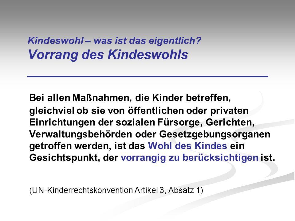 Kindeswohl – was ist das eigentlich? Vorrang des Kindeswohls _________________________________ Bei allen Maßnahmen, die Kinder betreffen, gleichviel o