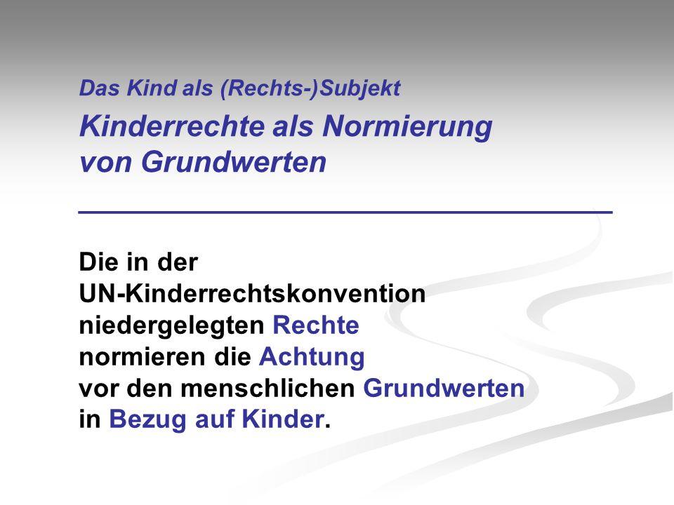 Das Kind als (Rechts-)Subjekt Kinderrechte als Normierung von Grundwerten ________________________________ Die in der UN-Kinderrechtskonvention nieder