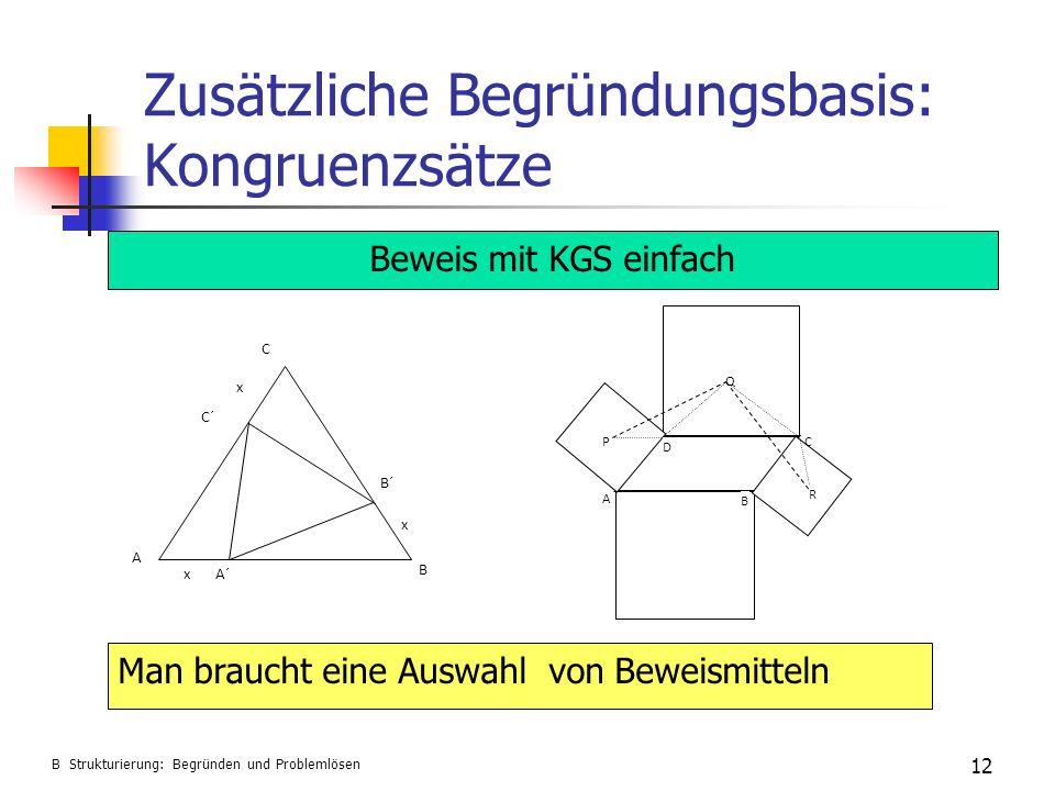 Zusätzliche Begründungsbasis: Kongruenzsätze 12 A´ C´ B´ A B C x x x Beweis mit KGS einfach B Strukturierung: Begründen und Problemlösen Man braucht e