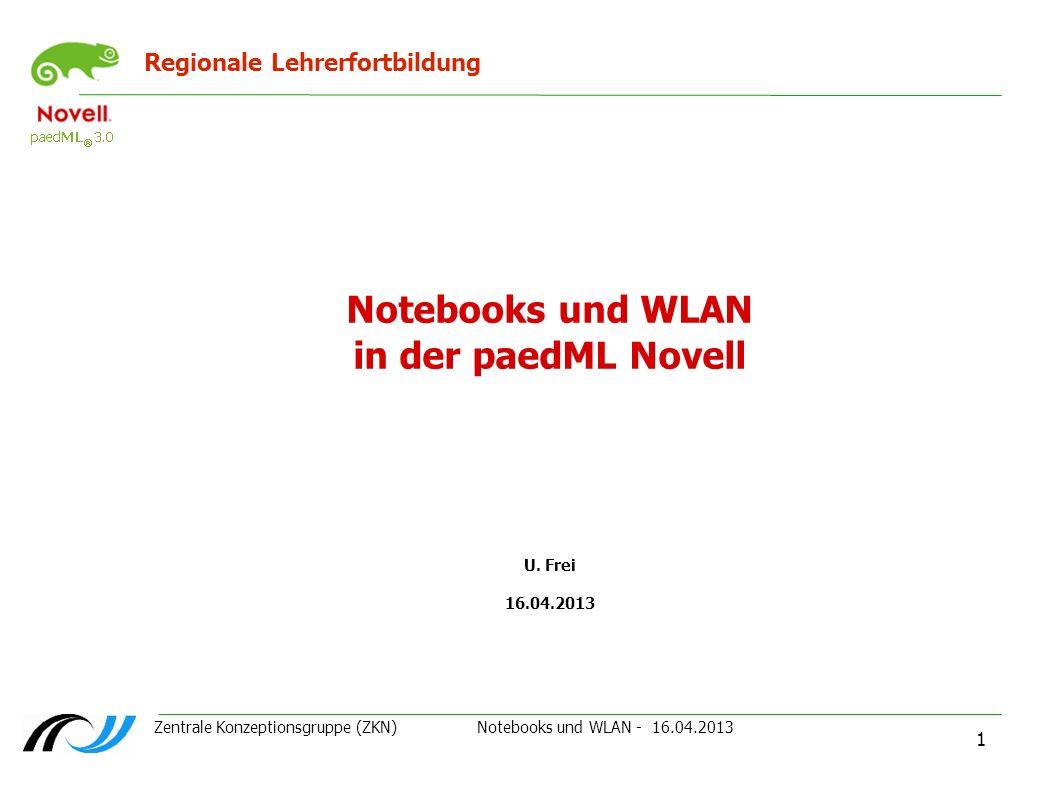 Zentrale Konzeptionsgruppe (ZKN) Notebooks und WLAN - 16.04.2013 1 Regionale Lehrerfortbildung Notebooks und WLAN in der paedML Novell U. Frei 16.04.2