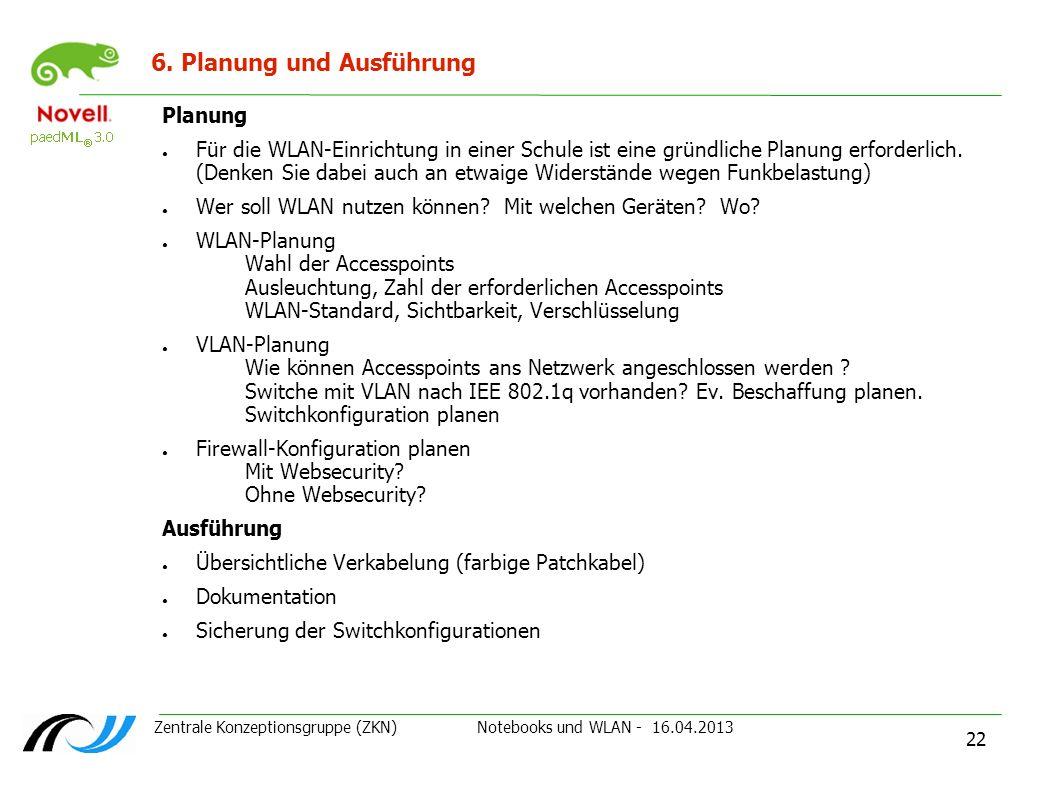 Zentrale Konzeptionsgruppe (ZKN) Notebooks und WLAN - 16.04.2013 22 6. Planung und Ausführung Planung Für die WLAN-Einrichtung in einer Schule ist ein