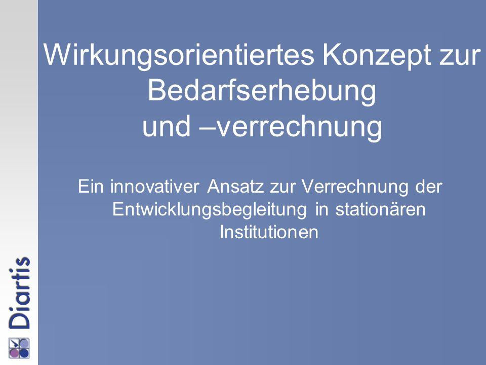 Wirkungsorientiertes Konzept zur Bedarfserhebung und –verrechnung Ein innovativer Ansatz zur Verrechnung der Entwicklungsbegleitung in stationären Ins