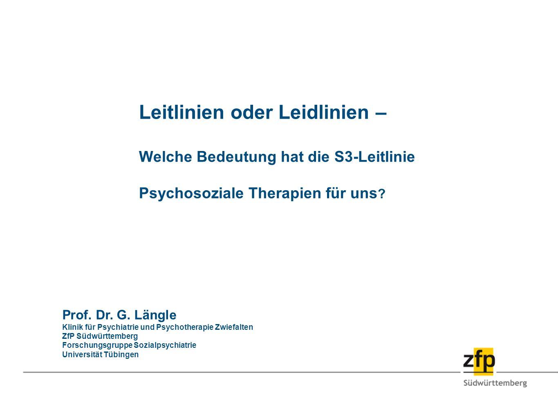 Leitlinien oder Leidlinien – Welche Bedeutung hat die S3-Leitlinie Psychosoziale Therapien für uns ? Prof. Dr. G. Längle Klinik für Psychiatrie und Ps
