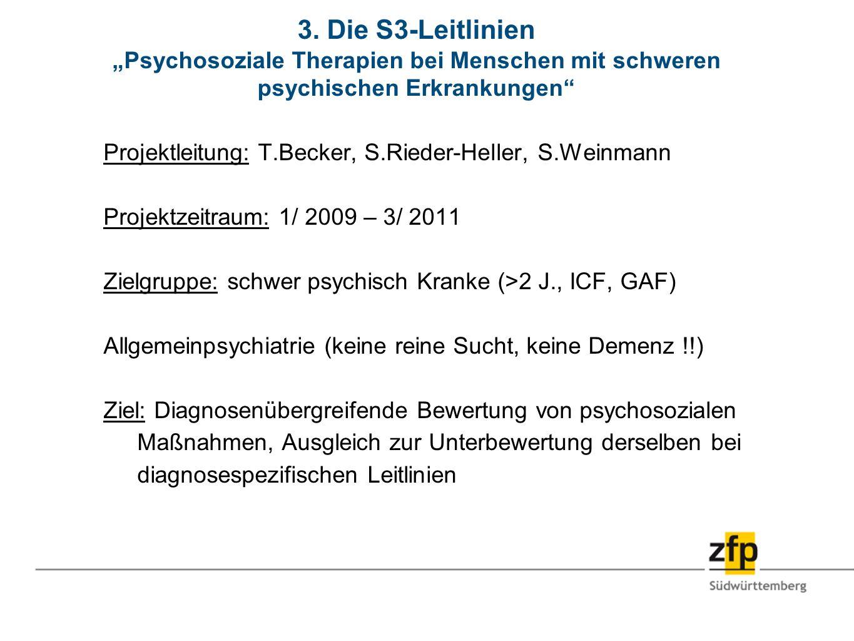 3. Die S3-Leitlinien Psychosoziale Therapien bei Menschen mit schweren psychischen Erkrankungen Projektleitung: T.Becker, S.Rieder-Heller, S.Weinmann