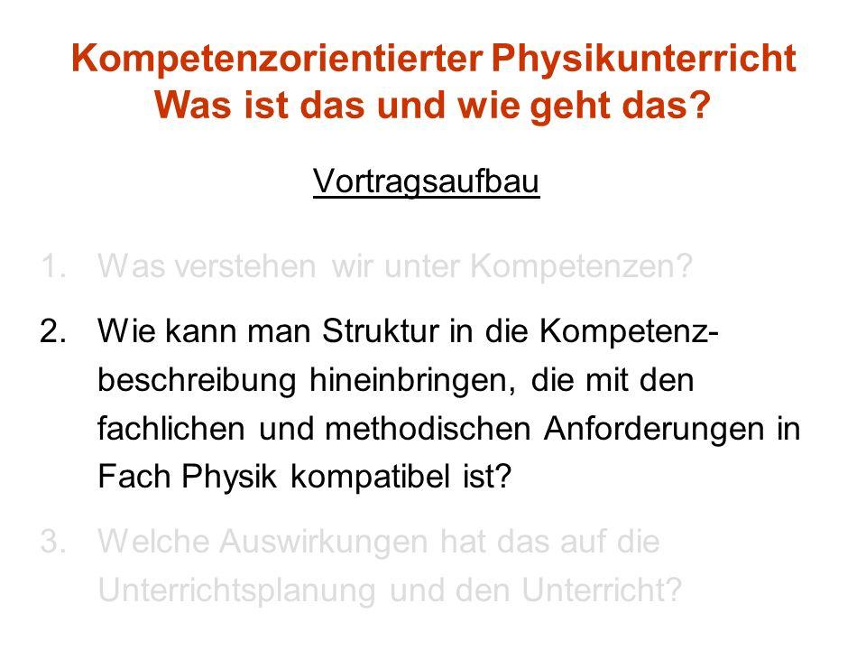 Kompetenzorientierter Physikunterricht Was ist das und wie geht das? Vortragsaufbau 1.Was verstehen wir unter Kompetenzen? 2.Wie kann man Struktur in