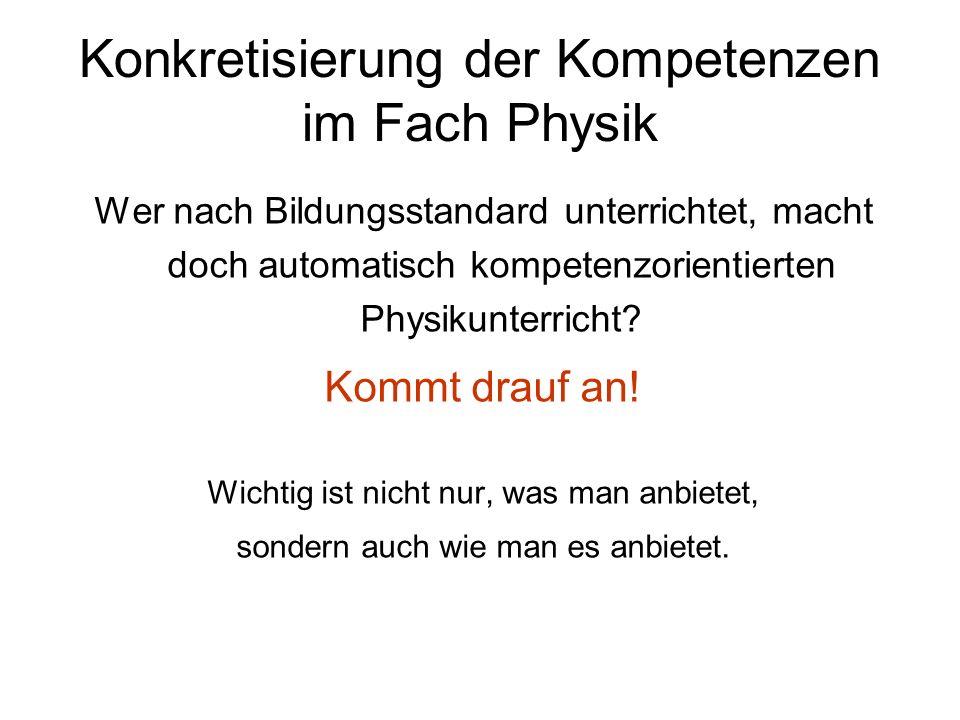 Konkretisierung der Kompetenzen im Fach Physik Wer nach Bildungsstandard unterrichtet, macht doch automatisch kompetenzorientierten Physikunterricht?