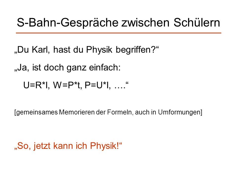 S-Bahn-Gespräche zwischen Schülern Du Karl, hast du Physik begriffen? Ja, ist doch ganz einfach: U=R*I, W=P*t, P=U*I, …. [gemeinsames Memorieren der F