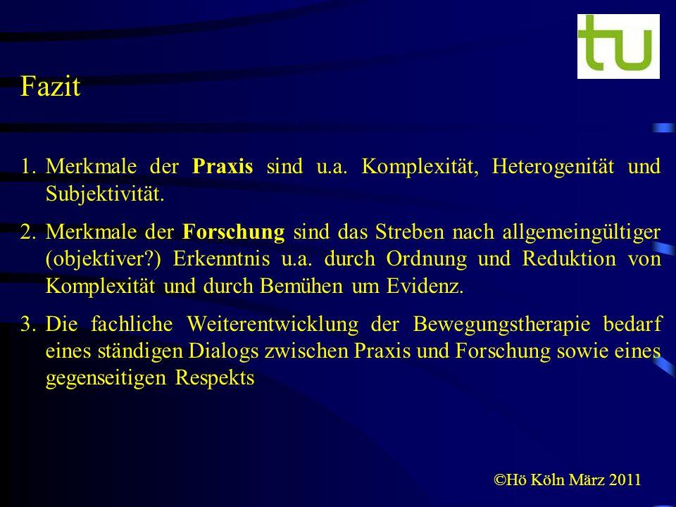 ©Hö Köln März 2011 Fazit 1.Merkmale der Praxis sind u.a. Komplexität, Heterogenität und Subjektivität. 2.Merkmale der Forschung sind das Streben nach