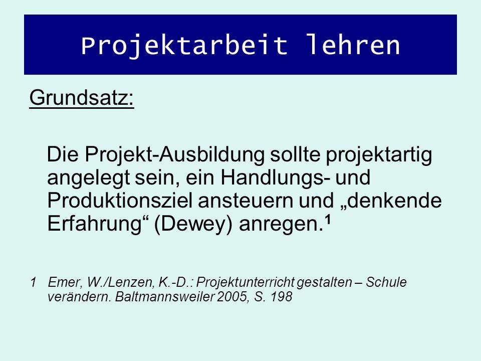 Projektarbeit lehren Grundsatz: Die Projekt-Ausbildung sollte projektartig angelegt sein, ein Handlungs- und Produktionsziel ansteuern und denkende Er