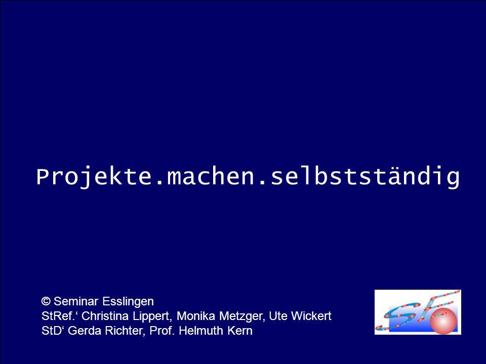 Projekte.machen.selbstständig © Seminar Esslingen StRef. Christina Lippert, Monika Metzger, Ute Wickert StD Gerda Richter, Prof. Helmuth Kern